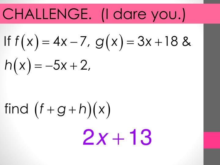 CHALLENGE.  (I dare you.)