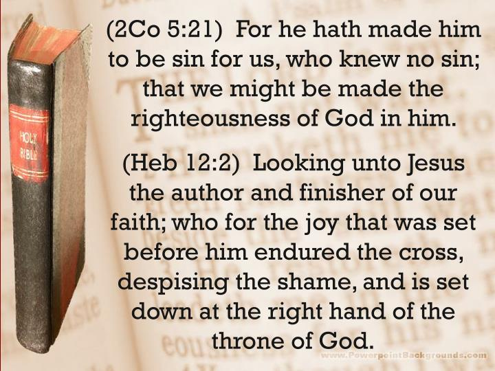 (2Co 5:21)  For he hath made him to be sin for us, who knew no sin; that we might be made the righteousness of God in him.