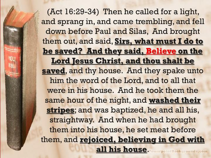 (Act 16:29-34)  Then he called for a light, and sprang in, and came trembling, and fell down before Paul and Silas,  And brought them out, and said,