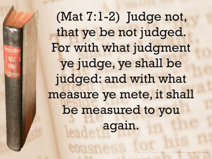 (Mat 7:1-2)  Judge not, that ye be not judged.  For with what judgment ye judge, ye shall be judged: and with what measure ye mete, it shall be measured to you again.