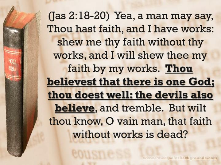 (Jas 2:18-20)  Yea, a man may say, Thou hast faith, and I have works: