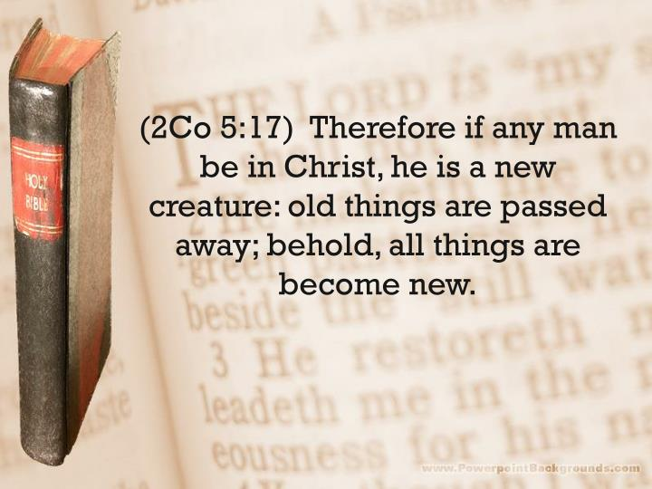 (2Co 5:17)  Therefore if any man be in Christ, he is a new creature: old things are passed away; behold, all things are become new.