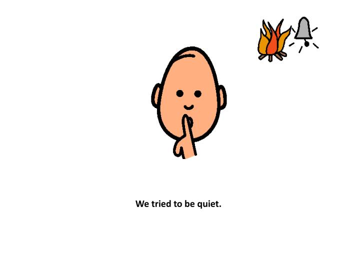 We tried to be quiet.
