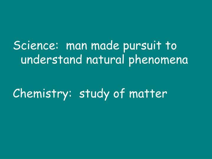 Science:  man made pursuit to understand natural phenomena
