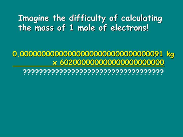 Imagine the difficulty of calculating the mass of 1 mole of electrons!