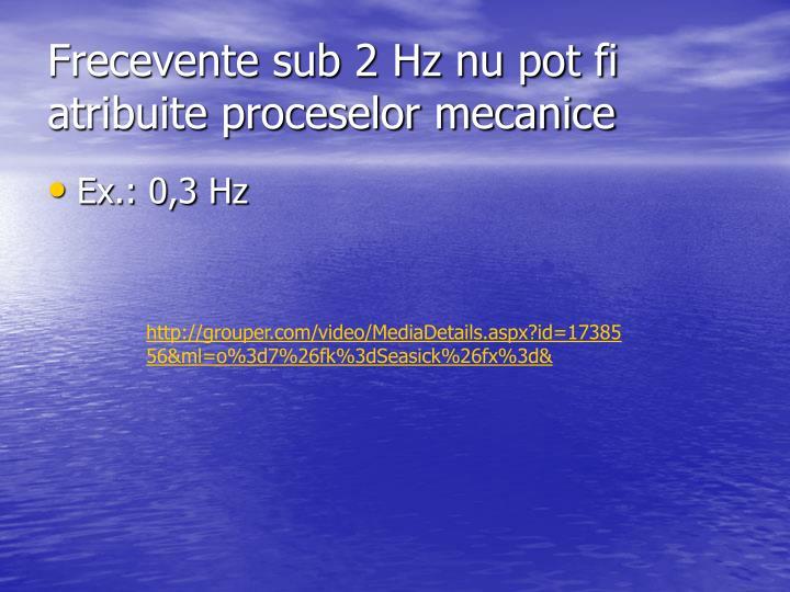 Frecevente sub 2 Hz nu pot fi atribuite proceselor mecanice