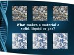 what makes a material a solid liquid or gas
