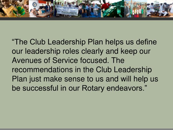 """""""The Club Leadership Plan helps us define our leadership roles clearly and keep our Avenues of Service focused. The recommendations in the Club Leadership Plan just make sense to us and will help us be successful in our Rotary endeavors."""""""
