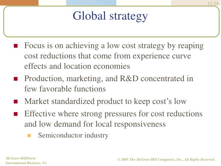 Focus is on achieving a low cost strategy by reaping cost reductions that come from experience curve effects and location economies