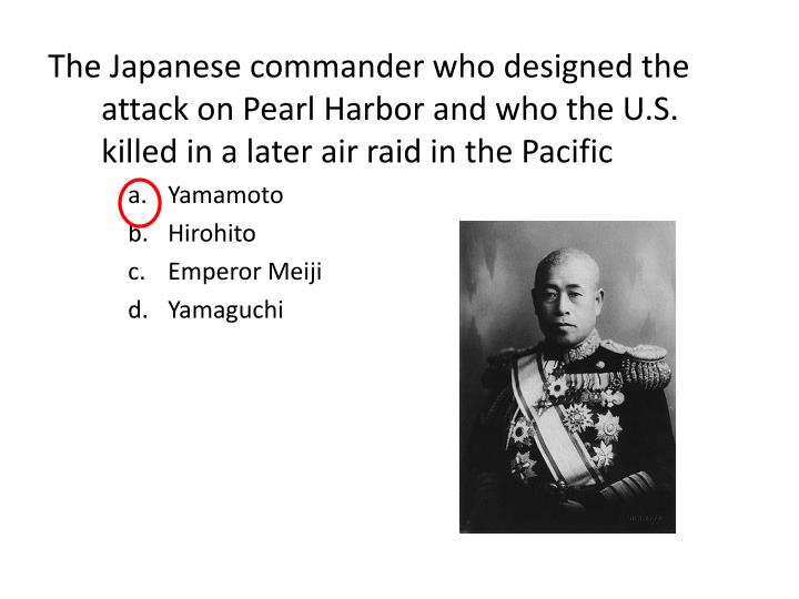 The Japanese commander who designed the attack on Pearl Harbor and who the U.S. killed in a later air raid in the Pacific