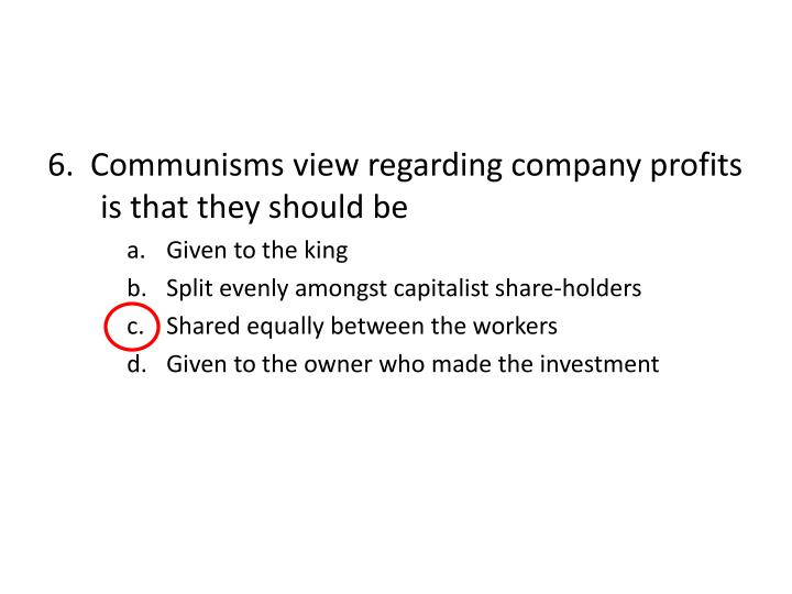 6.  Communisms view regarding company profits is that they should be