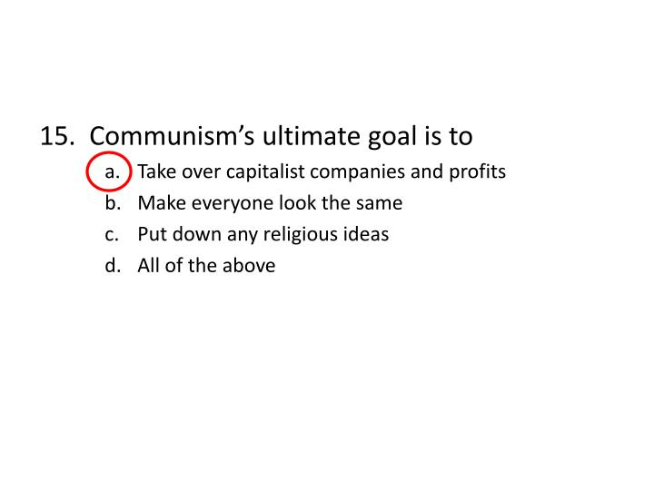 15.  Communism's ultimate goal is to