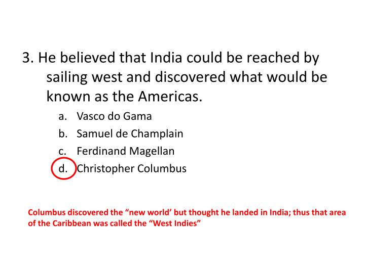 3. He believed that India could be reached by sailing west and discovered what would be known as the Americas.