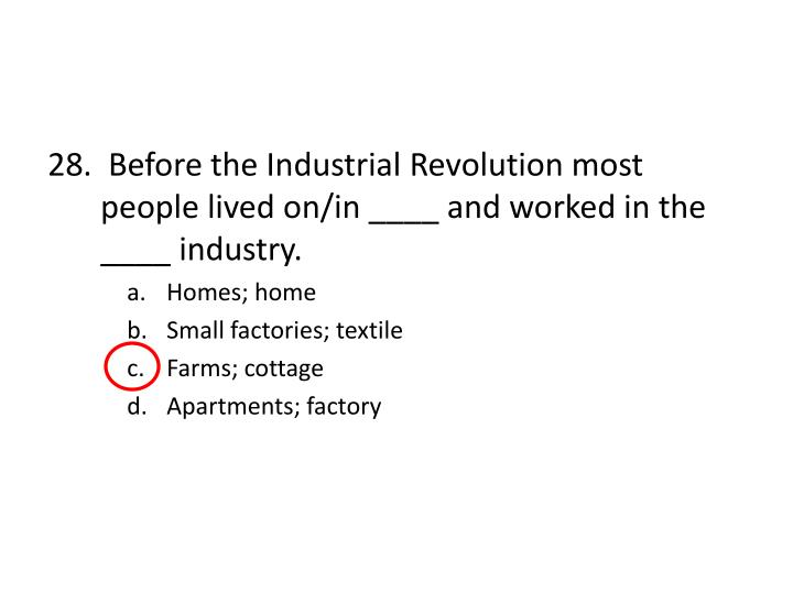 28.  Before the Industrial Revolution most people lived on/in ____ and worked in the ____ industry.