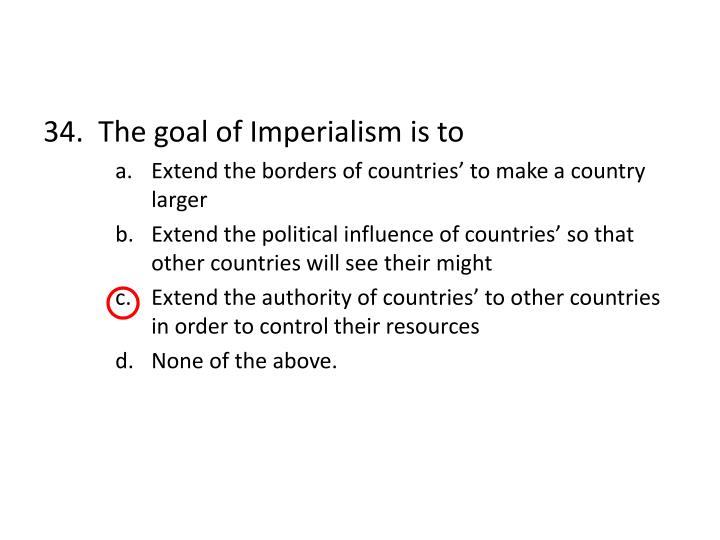 34.  The goal of Imperialism is to