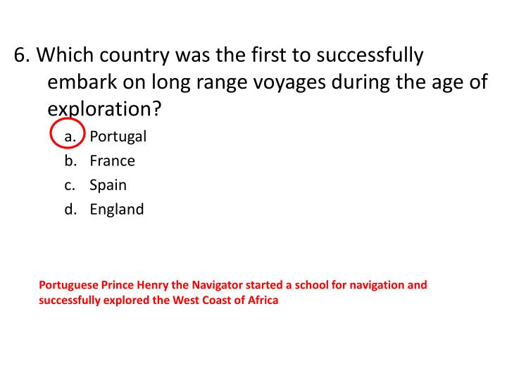 6. Which country was the first to successfully embark on long range voyages during the age of exploration?