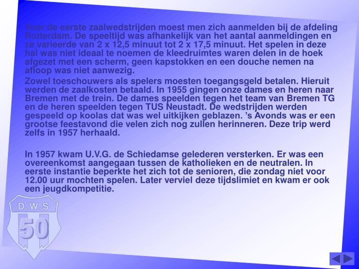 Voor de eerste zaalwedstrijden moest men zich aanmelden bij de afdeling Rotterdam. De speeltijd was afhankelijk van het aantal aanmeldingen en ze varieerde van 2 x 12,5 minuut tot 2 x 17,5 minuut. Het spelen in deze hal was niet ideaal te noemen de kleedruimtes waren delen in de hoek afgezet met een scherm, geen kapstokken en een douche nemen na afloop was niet aanwezig.