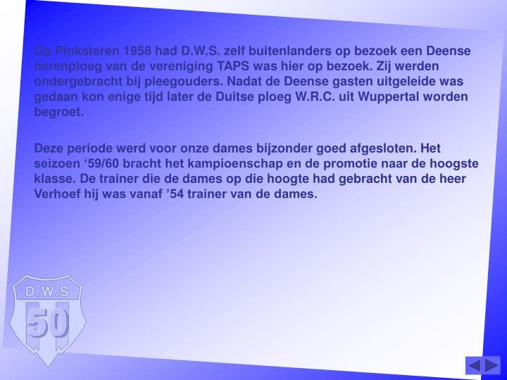 Op Pinksteren 1958 had D.W.S. zelf buitenlanders op bezoek een Deense herenploeg van de vereniging TAPS was hier op bezoek. Zij werden ondergebracht bij pleegouders. Nadat de Deense gasten uitgeleide was gedaan kon enige tijd later de Duitse ploeg W.R.C. uit Wuppertal worden begroet.