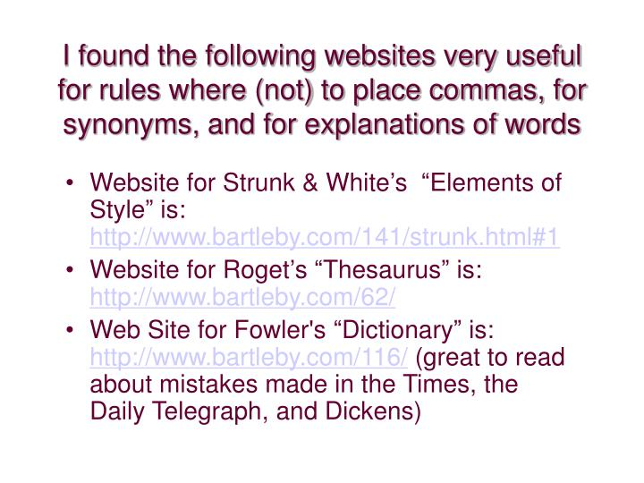 I found the following websites very useful for rules where (not) to place commas, for synonyms, and for explanations of words