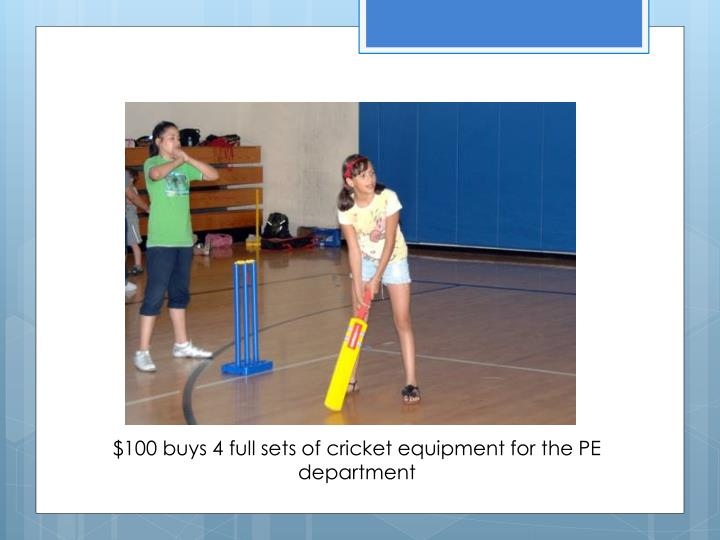 $100 buys 4 full sets of cricket equipment for the PE department