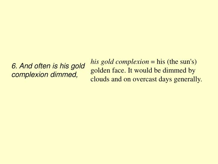 6. And often is his gold complexion dimmed,