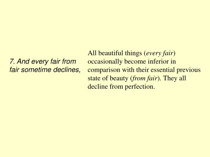 7. And every fair from fair sometime declines,