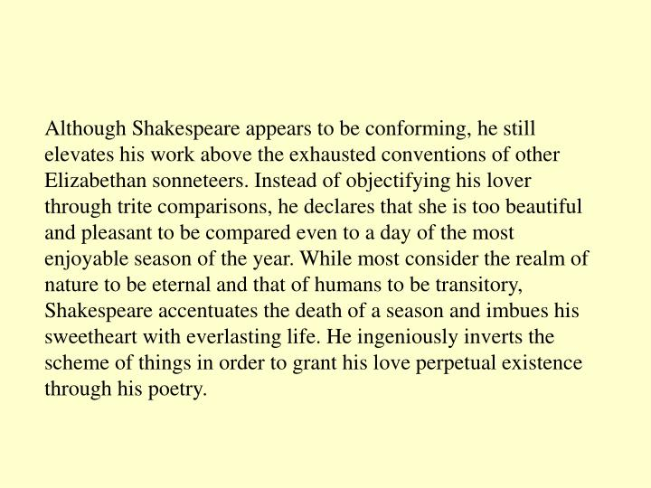 Although Shakespeare appears to be conforming, he still elevates his work above the exhausted conventions of other Elizabethan sonneteers. Instead of objectifying his lover through trite comparisons, he declares that she is too beautiful and pleasant to be compared even to a day of the most enjoyable season of the year. While most consider the realm of nature to be eternal and that of humans to be transitory, Shakespeare accentuates the death of a season and imbues his sweetheart with everlasting life. He ingeniously inverts the scheme of things in order to grant his love perpetual existence through his poetry.