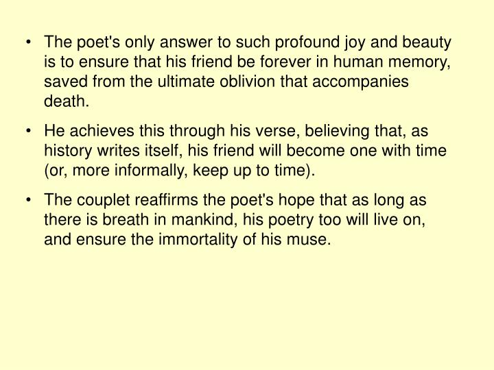 The poet's only answer to such profound joy and beauty is to ensure that his friend be forever in human memory, saved from the ultimate oblivion that accompanies death.