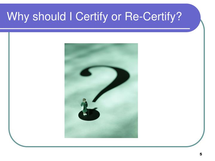 Why should I Certify or Re-Certify?