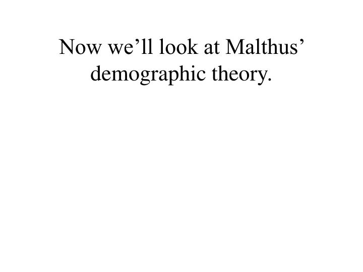 Now we'll look at Malthus' demographic theory.