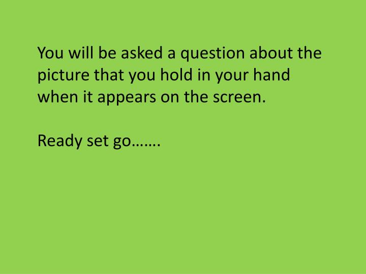 You will be asked a question about the picture that you hold in your hand when it appears on the scr...