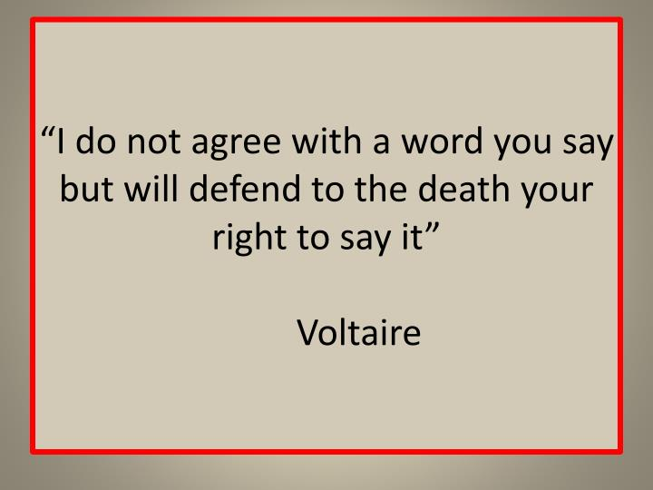 """I do not agree with a word you say but will defend to the death your right to say it"""
