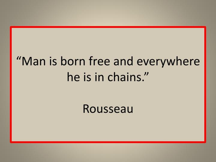 """Man is born free and everywhere he is in chains."""