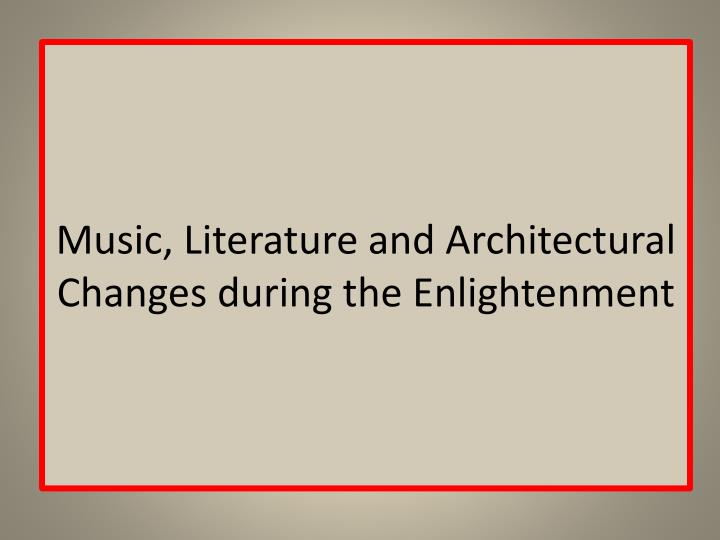 Music, Literature and Architectural Changes during the Enlightenment