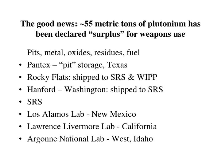The good news 55 metric tons of plutonium has been declared surplus for weapons use