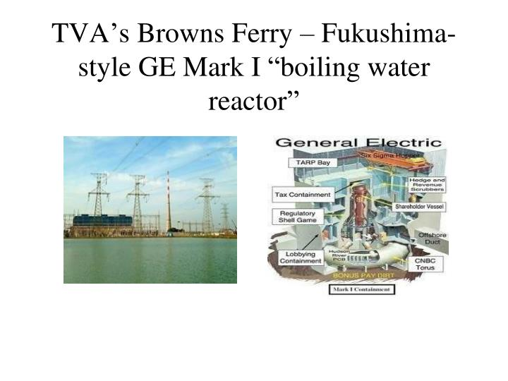 "TVA's Browns Ferry – Fukushima-style GE Mark I ""boiling water reactor"""