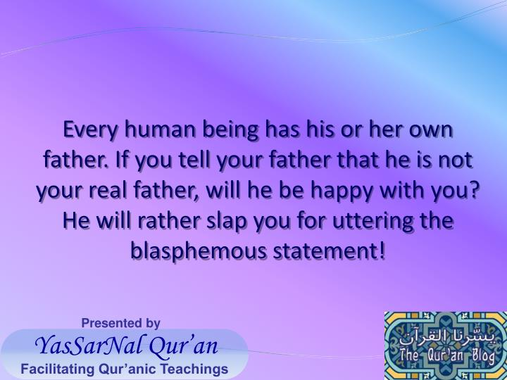 Every human being has his or her own father. If you tell your father that he is not your real father, will he be happy with you? He will rather slap you for uttering the blasphemous statement!