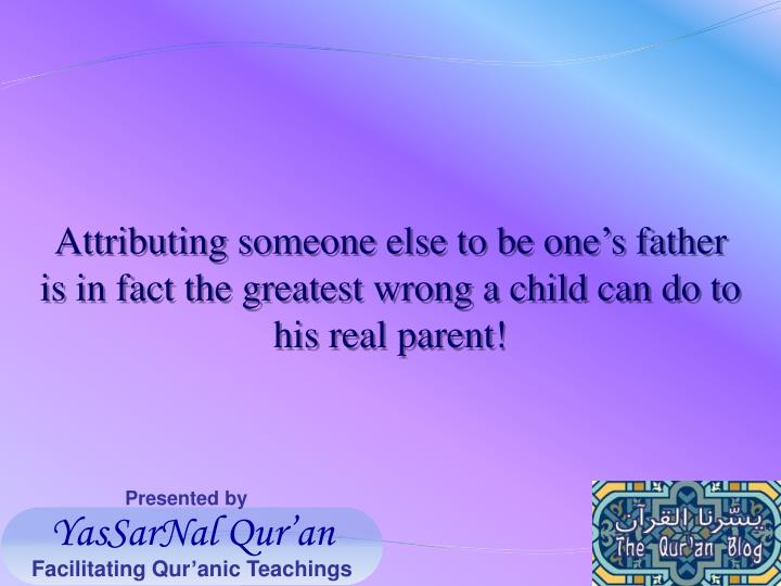 Attributing someone else to be one's father is in fact the greatest wrong a child can do to his real parent!