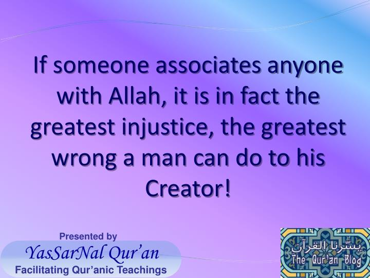 If someone associates anyone with Allah, it is in fact the greatest injustice, the greatest wrong a man can do to his Creator!