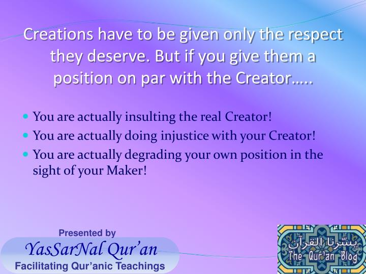 Creations have to be given only the respect they deserve. But if you give them a position on par with the Creator…..