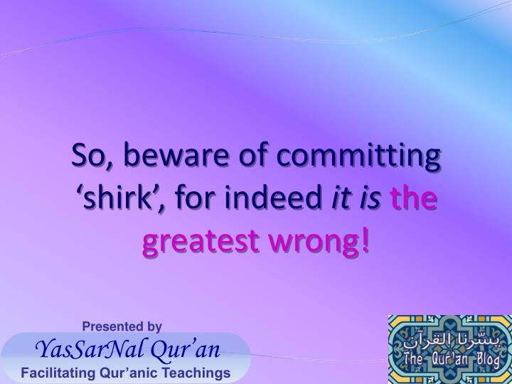 So, beware of committing 'shirk', for indeed