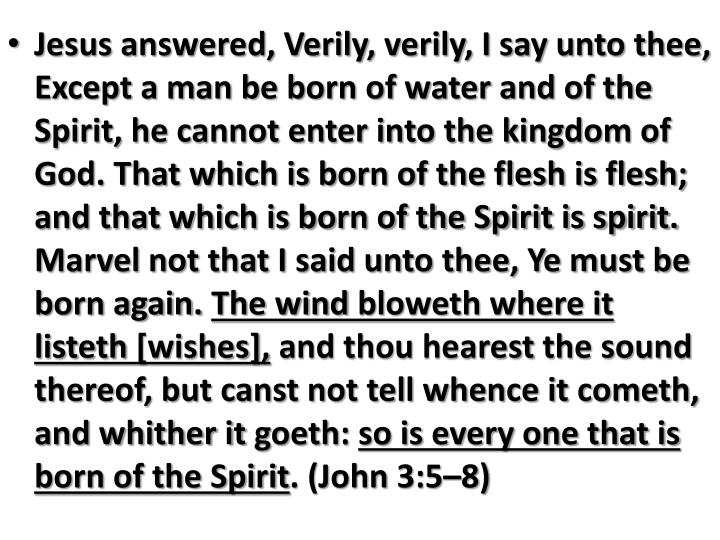 Jesus answered, Verily, verily, I say unto thee, Except a man be born of water and of the Spirit, he cannot enter into the kingdom of God. That which is born of the flesh is flesh; and that which is born of the Spirit is spirit. Marvel not that I said unto thee, Ye must be born again.