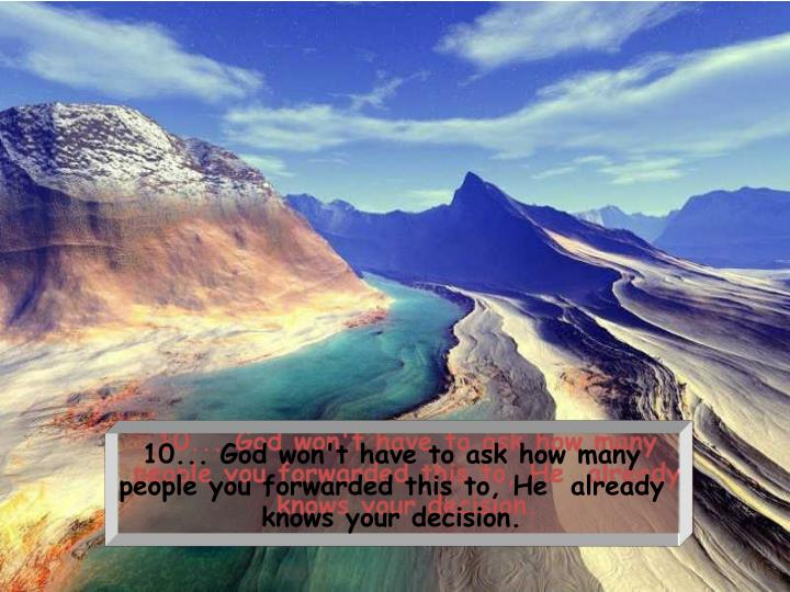 10... God won't have to ask how many people you forwarded this to, Healready knows your decision.