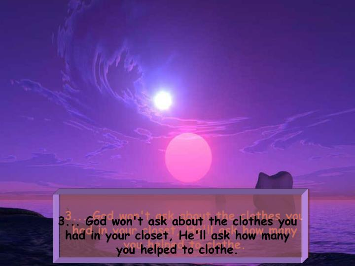 3... God won't ask about the clothes you had in your closet, He'll askhow many you helped to clothe.