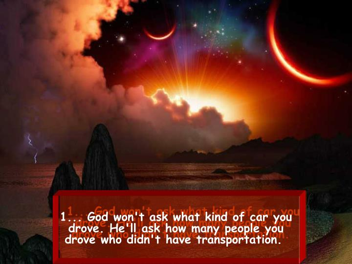 1... God won't ask what kind of car you drove. He'll ask how manypeople you drove who didn't have ...