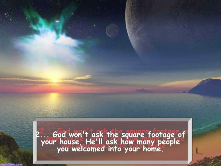 2... God won't ask the square footage of your house, He'll ask howmany people you welcomed into yo...
