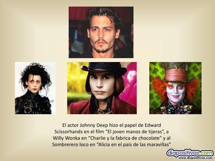 """El actor Johnny Deep hizo el papel de Edward Scissorhands en el film """"El joven manos de tijeras"""", a Willy Wonka en """"Charlie y la fabrica de chocolate"""" y al Sombrerero loco en """"Alicia en el país de las maravillas"""""""