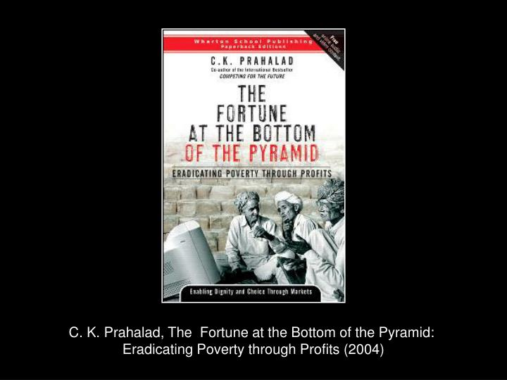 the fortune bottom pyramid eradicating poverty through The fortune at the bottom of the pyramid: eradicating poverty through profits knowledge@wharton the wharton school, university of pennsylvania, 25 august, 2004.