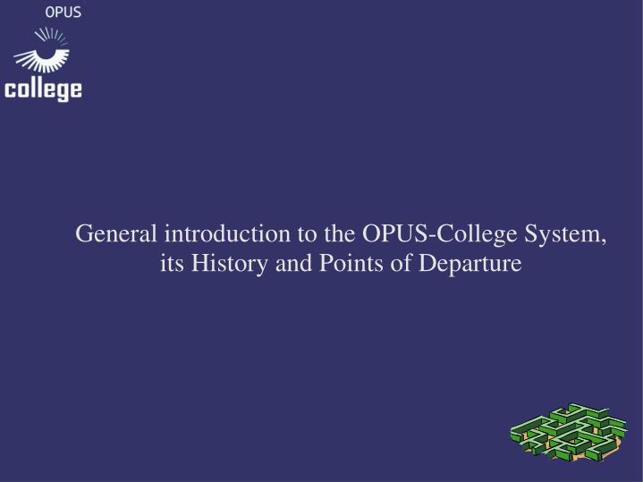 General introduction to the OPUS-College System, its History and Points of Departure