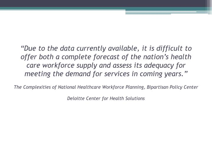 """""""Due to the data currently available, it is difficult to offer both a complete forecast of the nation's health care workforce supply and assess its adequacy for meeting the demand for services in coming"""